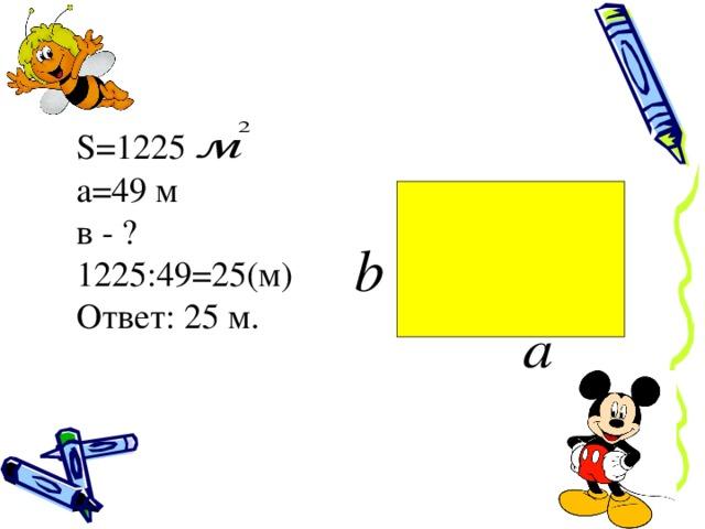S=1225 а=49 м в - ? 1225:49=25(м) Ответ: 25 м.