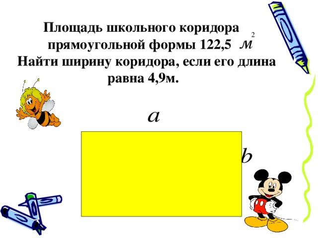 Площадь школьного коридора  прямоугольной формы 122,5  Найти ширину коридора, если его длина равна 4,9м.