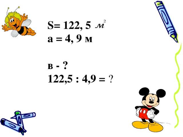 S= 122, 5 а = 4, 9 м в - ? 122,5 : 4,9 = ?