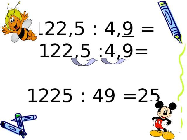 122,5 : 4, 9 =  122,5 :4,9=   1225 : 49 =25