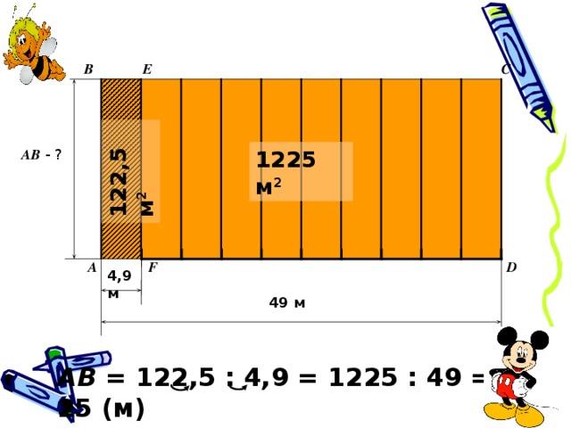 122,5 м 2 B E C 1225 м 2 AB - ? D F A 4 , 9 м 49 м AB = 122 ,5 : 4,9 = 1225 : 49 = 25 (м)