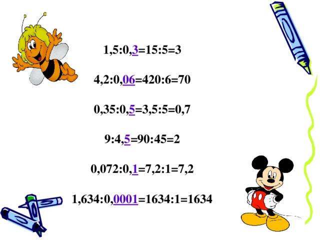 1,5:0, 3 =15:5=3  4,2:0, 06 =420:6=70  0,35:0, 5 =3,5:5=0,7  9:4, 5 =90:45=2  0,072:0, 1 =7,2:1=7,2  1,634:0, 0001 =1634:1=1634