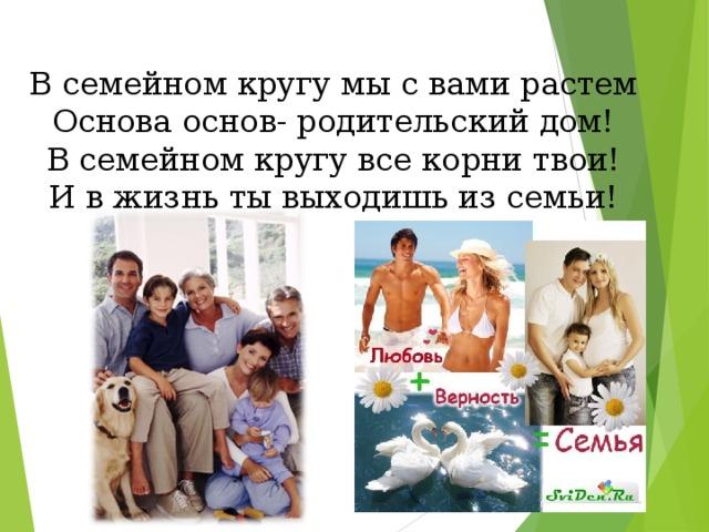 В семейном кругу мы с вами растем Основа основ- родительский дом! В семейном кругу все корни твои! И в жизнь ты выходишь из семьи!