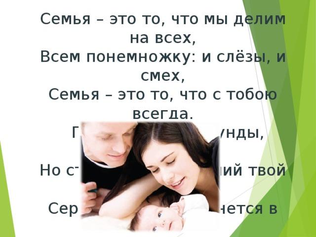 Семья – это то, что мы делим на всех, Всем понемножку: и слёзы, и смех, Семья – это то, что с тобою всегда.  Пусть мчатся секунды, недели, года, Но стены родные, отчий твой дом Сердце навеки останется в нём!