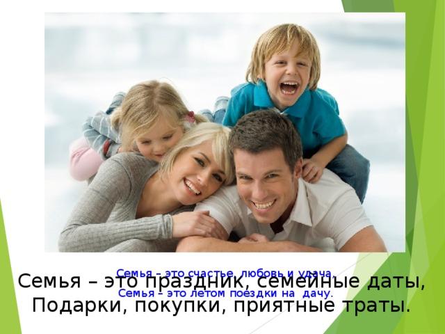 Семья – это счастье, любовь и удача, Семья – это летом поездки на дачу. Семья – это праздник, семейные даты, Подарки, покупки, приятные траты.