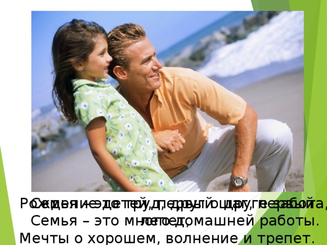 Рождение детей, первый шаг, первый лепет, Мечты о хорошем, волнение и трепет. Семья – это труд, друг о друге забота, Семья – это много домашней работы.