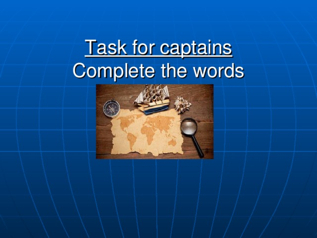 Task for captains  Complete the words
