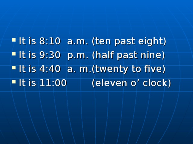 It is 8:10 a.m. (ten past eight) It is 9:30 p.m. (half past nine) It is 4:40 a. m.(twenty to five) It is 11:00 (eleven o' clock)