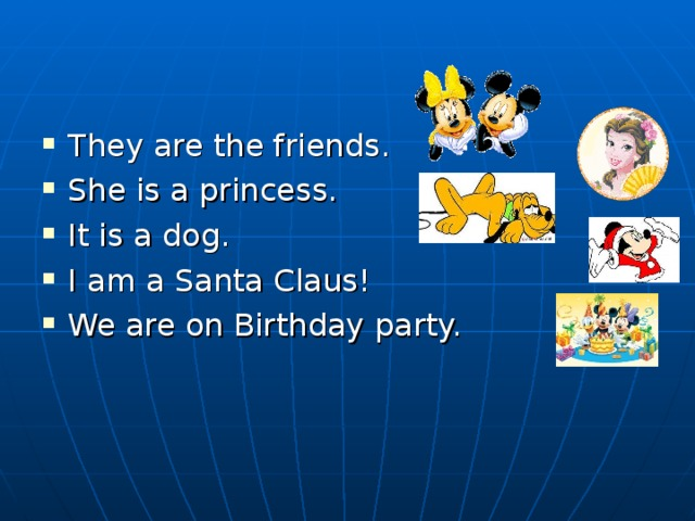 They are the friends. She is a princess. It is a dog. I am a Santa Claus! We are on Birthday party.