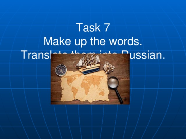 Task 7  Make up the words.  Translate them into Russian .