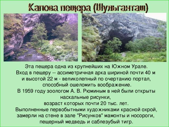 Эта пещера одна из крупнейших на Южном Урале. Вход в пещеру -- ассиметричная арка шириной почти 40 м и высотой 22 м - великолепный по очертанию портал,  способный ошеломить воображение. В 1959 году зоологом А. В. Рюминым в ней были открыты наскальные рисунки, возраст которых почти 20 тыс. лет.  Выполненные первобытными художниками красной охрой, замерли на стене в зале
