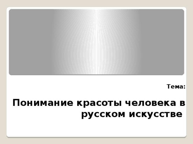 Тема:   Понимание красоты человека в русском искусстве