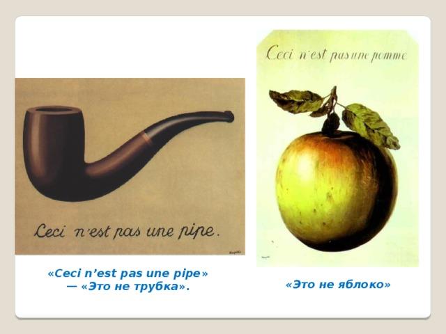 « Ceci n'est pas une pipe » — « Это не трубка ». «Это не яблоко»