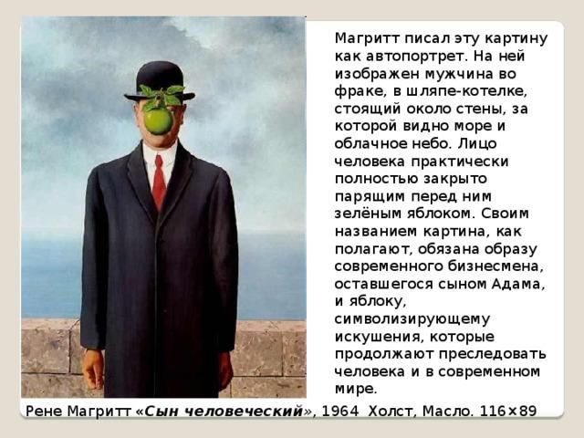 Магритт писал эту картину как автопортрет. На ней изображен мужчина во фраке, в шляпе-котелке, стоящий около стены, за которой видно море и облачное небо. Лицо человека практически полностью закрыто парящим перед ним зелёным яблоком. Своим названием картина, как полагают, обязана образу современного бизнесмена, оставшегося сыном Адама, и яблоку, символизирующему искушения, которые продолжают преследовать человека и в современном мире. Рене Магритт « Сын человеческий » , 1964 Холст, Масло. 116×89