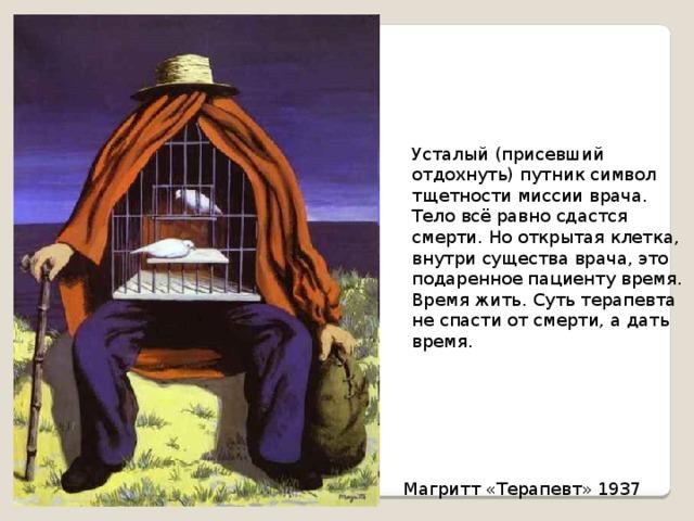 Усталый (присевший отдохнуть) путник символ тщетности миссии врача. Тело всё равно сдастся смерти. Но открытая клетка, внутри существа врача, это подаренное пациенту время. Время жить. Суть терапевта не спасти от смерти, а дать время. Магритт «Терапевт» 1937