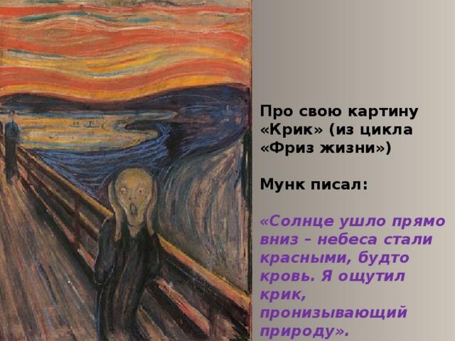 Про свою картину «Крик» (из цикла «Фриз жизни»)  Мунк писал:  «Солнце ушло прямо вниз – небеса стали красными, будто кровь. Я ощутил крик, пронизывающий природу».