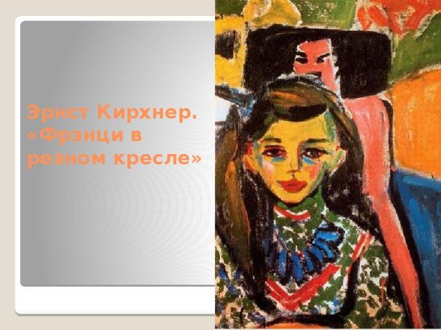 Эрнст Кирхнер. «Фрэнци в резном кресле»