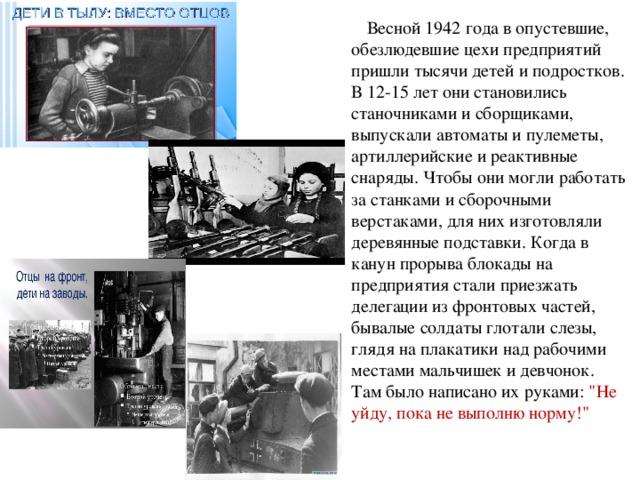 Весной 1942 года в опустевшие, обезлюдевшие цехи предприятий пришли тысячи детей и подростков. В 12-15 лет они становились станочниками и сборщиками, выпускали автоматы и пулеметы, артиллерийские и реактивные снаряды. Чтобы они могли работать за станками и сборочными верстаками, для них изготовляли деревянные подставки. Когда в канун прорыва блокады на предприятия стали приезжать делегации из фронтовых частей, бывалые солдаты глотали слезы, глядя на плакатики над рабочими местами мальчишек и девчонок. Там было написано их руками: