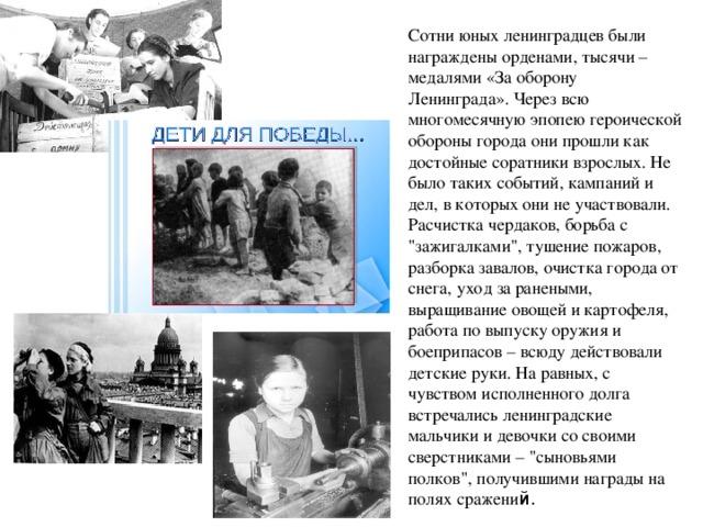 Сотни юных ленинградцев были награждены орденами, тысячи – медалями «За оборону Ленинграда». Через всю многомесячную эпопею героической обороны города они прошли как достойные соратники взрослых. Не было таких событий, кампаний и дел, в которых они не участвовали. Расчистка чердаков, борьба с