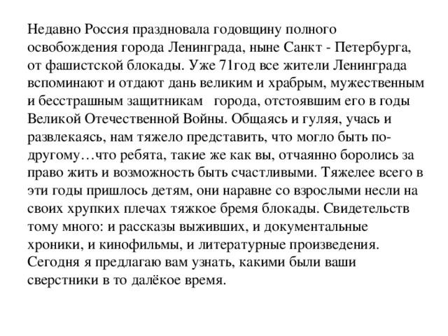 Недавно Россия праздновала годовщину полного освобождения города Ленинграда, ныне Санкт - Петербурга, от фашистской блокады. Уже 71год все жители Ленинграда вспоминают и отдают дань великим и храбрым, мужественным и бесстрашным защитникам города, отстоявшим его в годы Великой Отечественной Войны. Общаясь и гуляя, учась и развлекаясь, нам тяжело представить, что могло быть по-другому…что ребята, такие же как вы, отчаянно боролись за право жить и возможность быть счастливыми. Тяжелее всего в эти годы пришлось детям, они наравне со взрослыми несли на своих хрупких плечах тяжкое бремя блокады. Свидетельств тому много: и рассказы выживших, и документальные хроники, и кинофильмы, и литературные произведения. Сегодня я предлагаю вам узнать, какими были ваши сверстники в то далёкое время.