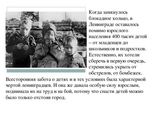 Когда замкнулось блокадное кольцо, в Ленинграде оставалось помимо взрослого населения 400 тысяч детей – от младенцев до школьников и подростков. Естественно, их хотели сберечь в первую очередь, стремились укрыть от обстрелов, от бомбежек. Всесторонняя забота о детях и в тех условиях была характерной чертой ленинградцев. И она же давала особую силу взрослым, поднимала их на труд и на бой, потому что спасти детей можно было только отстояв город.