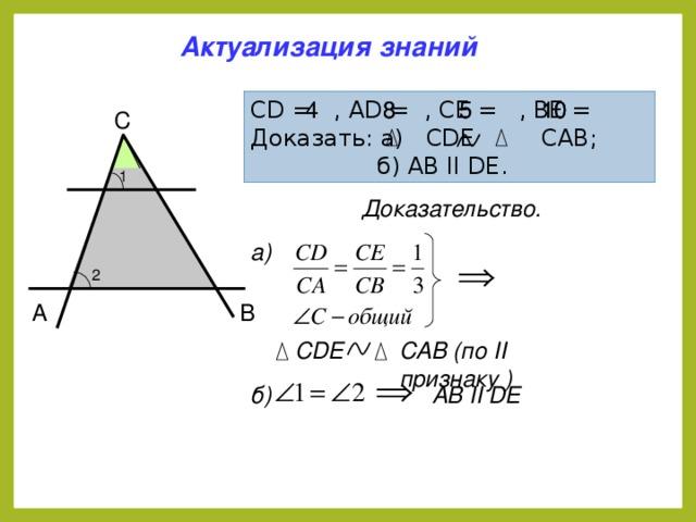 Актуализация знаний 8 10 5 CD = , AD = , CE = , ВE = Доказать: а) CDE CAB;  б) AB II DE. 10 5 8 4 C 1 D E Доказательство.  а) 2 A B CAB (по II признаку ) CDE AB II DE б)