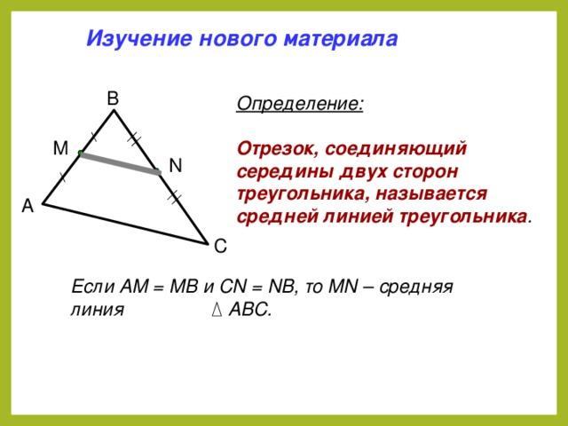 Изучение нового материала B Определение: Отрезок, соединяющий середины двух сторон треугольника, называется средней линией треугольника . M N A C Если АМ = МВ и СN = NB, то MN – средняя линия  АВС.