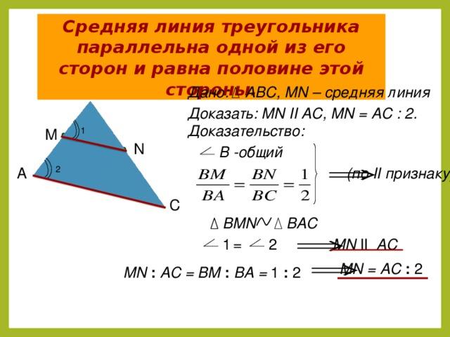 Средняя линия треугольника параллельна одной из его сторон и равна половине этой стороны. Дано: АВС, MN – средняя линия B Доказать: MN II AC, MN = АC : 2. Доказательство: M 1 N В -общий (по II признаку) 2 А C BAC BMN MN II AC = 1 2 MN = AC : 2 MN : AC = BM : BA = 1 : 2 4