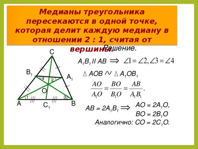 Медианы треугольника пересекаются в одной точке, которая делит каждую медиану в отношении 2 : 1, считая от вершины. Решение. С А 1 В 1 II АВ В 1 АОВ А 1 ОВ 1 А 1 4 2 О 1 3 А В АО = 2А 1 О, ВО = 2В 1 О С 1 АВ = 2А 1 В 1 Аналогично: СО = 2С 1 О. 5