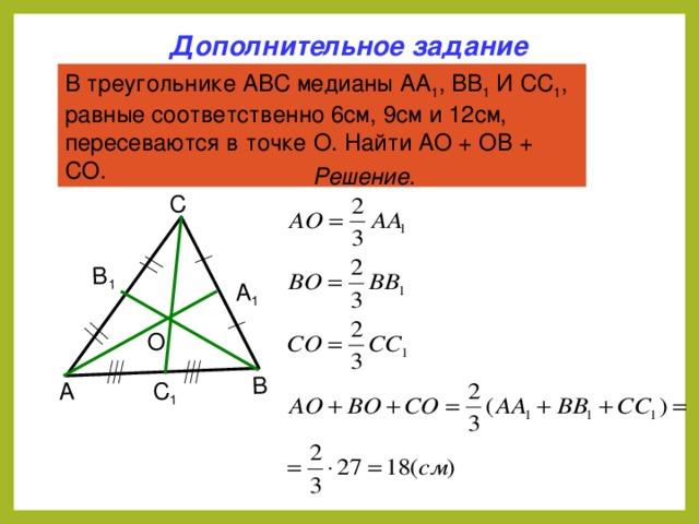 А В С А 1 В 1 С 1 О Дополнительное задание В треугольнике АВС медианы АА 1 , ВВ 1 И СС 1 , равные соответственно 6см, 9см и 12см, пересеваются в точке О. Найти АО + ОВ + СО. Решение. 5