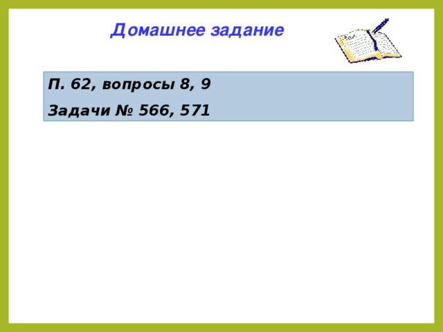Домашнее задание П. 62, вопросы 8, 9 Задачи № 566, 571 5