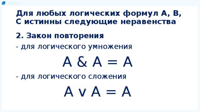 Для любых логических формул A, B, C истинны следующие неравенства 2. Закон повторения - для логического умножения A & A = A - для логического сложения A v A = A