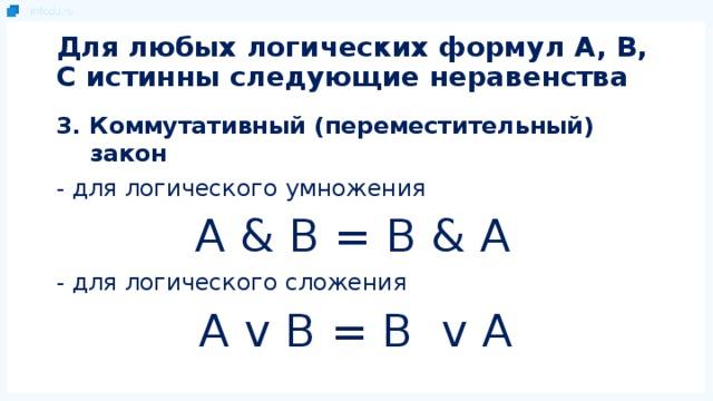 Для любых логических формул A, B, C истинны следующие неравенства 3. Коммутативный (переместительный) закон - для логического умножения  A & B = B & A - для логического сложения A v B = B v A