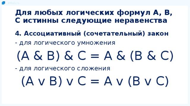 Для любых логических формул A, B, C истинны следующие неравенства 4. Ассоциативный (сочетательный) закон - для логического умножения (A & B) & C = A & (B & C) - для логического сложения (A v B) v C = A v (B v C)