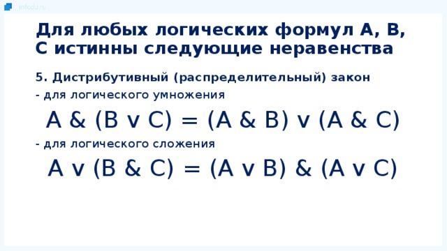 Для любых логических формул A, B, C истинны следующие неравенства 5. Дистрибутивный (распределительный) закон - для логического умножения A & (B v C) = (A & B) v (A & C) - для логического сложения A v (B & C) = (A v B) & (A v C)