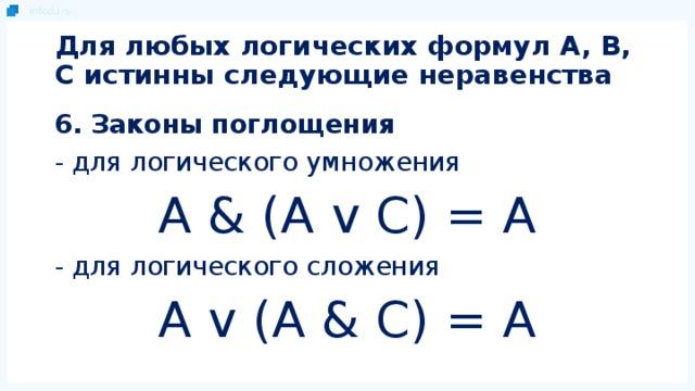 Для любых логических формул A, B, C истинны следующие неравенства 6. Законы поглощения - для логического умножения A & (A v C) = A - для логического сложения A v (A & C) = A