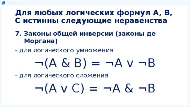 Для любых логических формул A, B, C истинны следующие неравенства 7. Законы общей инверсии (законы де Моргана) - для логического умножения ¬(A & B) = ¬A v ¬B - для логического сложения ¬(A v C) = ¬A & ¬B