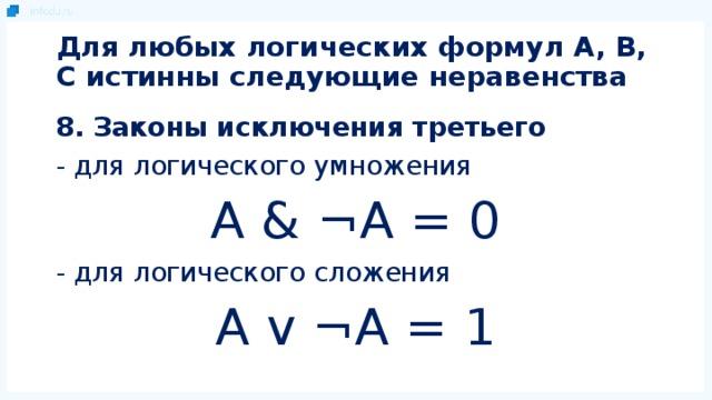 Для любых логических формул A, B, C истинны следующие неравенства 8. Законы исключения третьего - для логического умножения A & ¬A = 0 - для логического сложения A v ¬A = 1