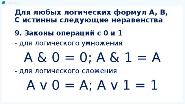 Для любых логических формул A, B, C истинны следующие неравенства 9. Законы операций с 0 и 1 - для логического умножения A & 0 = 0; A & 1 = A - для логического сложения A v 0 = A; A v 1 = 1