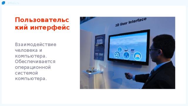 Пользовательский интерфейс Взаимодействие человека и компьютера. Обеспечивается операционной системой компьютера.