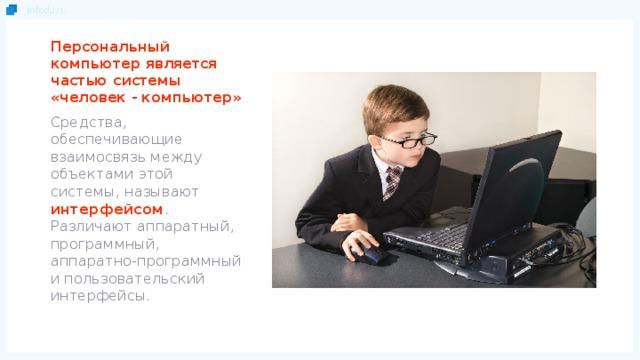 Персональный компьютер является частью системы «человек - компьютер» Средства, обеспечивающие взаимосвязь между объектами этой системы, называют  интерфейсом . Различают аппаратный, программный, аппаратно-программный и пользовательский интерфейсы.