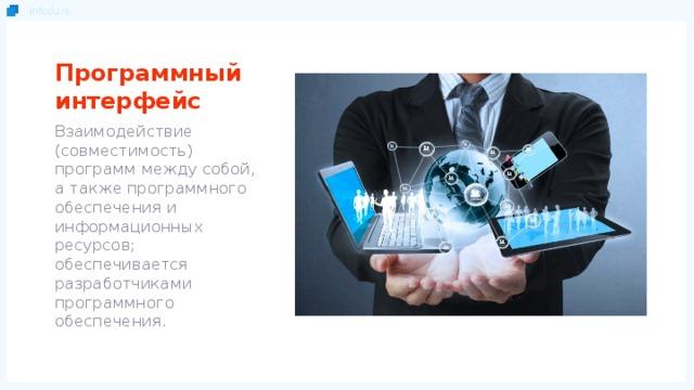 Программный интерфейс Взаимодействие (совместимость) программ между собой, а также программного обеспечения и информационных ресурсов; обеспечивается разработчиками программного обеспечения.