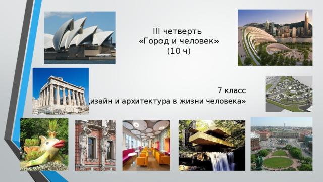 III четверть  «Город и человек»  (10 ч) 7 класс «Дизайн и архитектура в жизни человека»