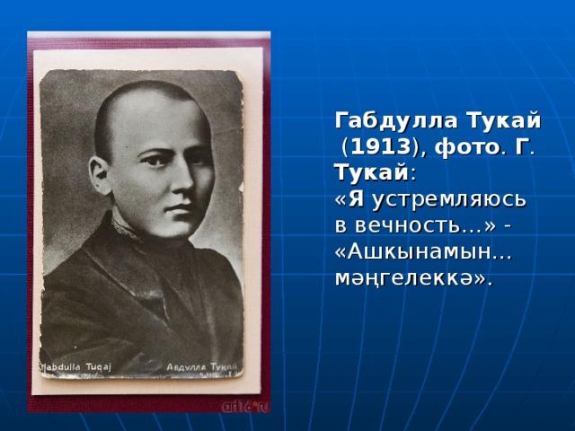 Габдулла  Тукай ( 1913 ), фото . Г . Тукай : « Я устремляюсь в вечность…» - «Ашкынамын… мәңгелеккә».