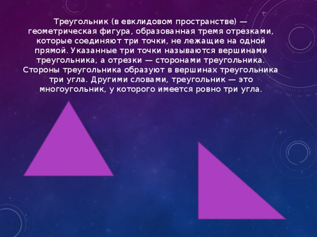Треугольник (в евклидовом пространстве) — геометрическая фигура, образованная тремя отрезками, которые соединяют три точки, не лежащие на одной прямой. Указанные три точки называются вершинами треугольника, а отрезки — сторонами треугольника. Стороны треугольника образуют в вершинах треугольника три угла. Другими словами, треугольник — это многоугольник, у которого имеется ровно три угла.