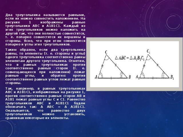 Два треугольника называются равными, если их можно совместить наложением. На рисунке 1 изображены равные треугольники ABC и А1В1С1. Каждый из этих треугольников можно наложить на другой так, что они полностью совместятся, т. е. попарно совместятся их вершины и стороны. Ясно, что при этом совместятся попарно и углы этих треугольников. Таким образом, если два треугольника равны, то элементы (т. е. стороны и углы) одного треугольника соответственно равны элементам другого треугольника. Отметим, что в равных треугольниках против соответственно равных сторон (т. е. совмещающихся при наложении) лежат равные углы, и обратно: против соответственно равных углов лежат равные стороны. Так, например, в равных треугольниках ABC и A1B1C1, изображенных на рисунке 1, против соответственно равных сторон АВ и А1В1 лежат равные углы С и С1. Равенство треугольников ABC и А1В1С1 будем обозначать так: Δ ABC = Δ А1В1С1. Оказывается, что равенство двух треугольников можно установить, сравнивая некоторые их элементы.