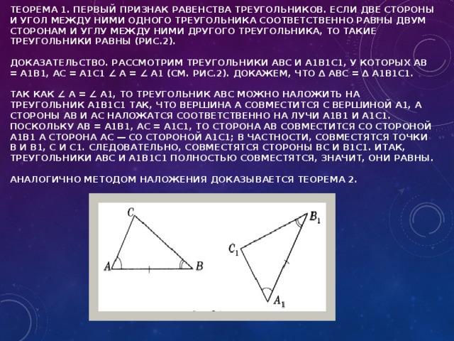 Теорема 1. Первый признак равенства треугольников. Если две стороны и угол между ними одного треугольника соответственно равны двум сторонам и углу между ними другого треугольника, то такие треугольники равны (рис.2).   Доказательство. Рассмотрим треугольники ABC и A1B1C1, у которых АВ = A1B1, АС = A1C1 ∠ А = ∠ А1 (см. рис.2). Докажем, что Δ ABC = Δ A1B1C1.   Так как ∠ А = ∠ А1, то треугольник ABC можно наложить на треугольник А1В1С1 так, что вершина А совместится с вершиной А1, а стороны АВ и АС наложатся соответственно на лучи А1В1 и A1C1. Поскольку АВ = A1B1, АС = А1С1, то сторона АВ совместится со стороной А1В1 а сторона АС — со стороной А1C1; в частности, совместятся точки В и В1, С и C1. Следовательно, совместятся стороны ВС и В1С1. Итак, треугольники ABC и А1В1С1 полностью совместятся, значит, они равны.   Аналогично методом наложения доказывается теорема 2.
