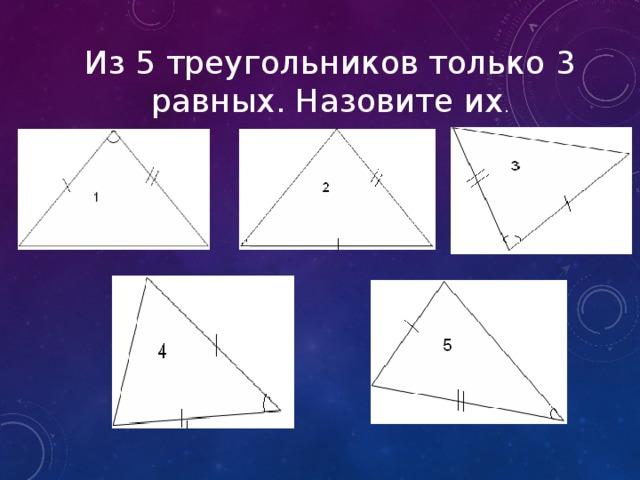 Из 5 треугольников только 3 равных. Назовите их .