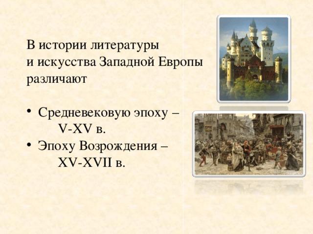 В истории литературы и искусства Западной Европы различают Средневековую эпоху –    V-XV в. Эпоху Возрождения –   XV-XVII в.