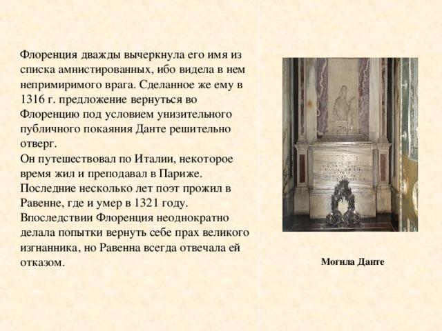 Флоренция дважды вычеркнула его имя из списка амнистированных, ибо видела в нем непримиримого врага. Сделанное же ему в 1316 г. предложение вернуться во Флоренцию под условием унизительного публичного покаяния Данте решительно отверг.  Он путешествовал по Италии, некоторое время жил и преподавал в Париже. Последние несколько лет поэт прожил в Равенне, где и умер в 1321 году. Впоследствии Флоренция неоднократно делала попытки вернуть себе прах великого изгнанника, но Равенна всегда отвечала ей отказом.   Могила Данте